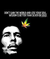 dont gain the world and lose your soul bob marley quote